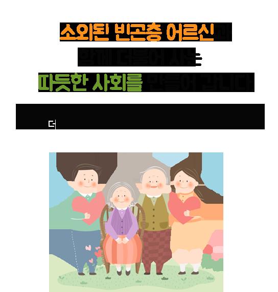 소외된 빈곤층 노인들이 발을 딛고 일어설 수 있도록 참여해 주시기를 바랍니다. 여러분의 마음을 담아 경제적인 도움뿐만 아니라 정서적인 도움을 나누어 드릴 것 입니다.